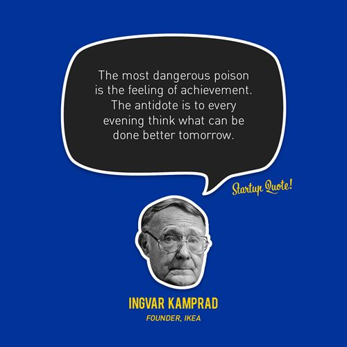 """""""The most dangerous poison is the feeling of achievement.  The antidote is to every evening think what can be done better tomorrow.""""  -Ingvar Kamprad (Founder, Ikea)"""