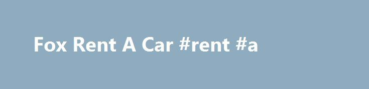 Fox Rent A Car #rent #a http://rental.remmont.com/fox-rent-a-car-rent-a/  #for rent a car # Fox Rental Cars Fox Rent A Car offers great car rental rates at hundreds of locations. To search through available rates and car types for your trip, simply enter your information into the search box below. Enter where you will be traveling. then your pick-up date and time and drop-off...
