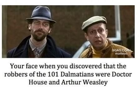 Your face when you discovered that the robbers of the 101 Dalmatians were Doctor House and Arthur Weasley.