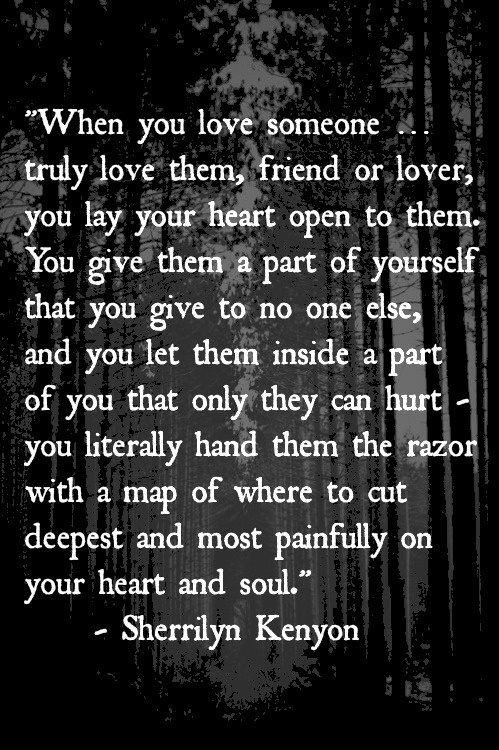 """""""When you love someone... truly love them, friend or lover, you lay your heart open to them. You give them a part of yourself that you give to no one else, and you let them inside a part of you that only they can hurt - you literally hand them the razor with a map of where to cut deepest and most painfully on your heart and soul."""" - Sherrilyn Kenyon - """"...but you trust them not to."""""""