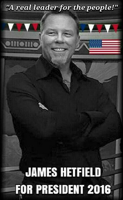 James Hetfield for President 2016 - I know that he would definitely get my vote!!