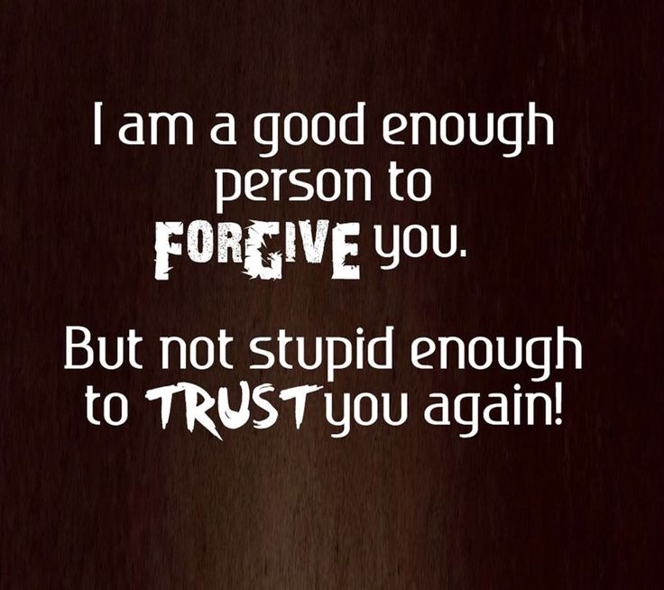 I AM good enough person to FORGIVE you, but not stupid enough to TRUST you, again!!