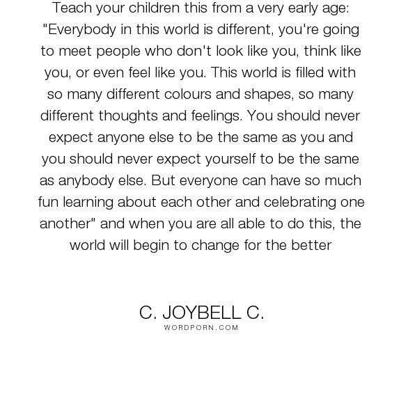 """C. JoyBell C. - """"Teach your children this from a very early age: """"Everybody in this world is different,..."""". acceptance, wisdom-quotes, parenting, inspirational-attitude, expectations, world-peace, peace-on-earth, change-the-world, guidance, multiculturalism, parenting-quotes, guidance-quotes, wise-thoughts, culturalism, differences-between-people, expect-difference, no-one-is-the-same"""