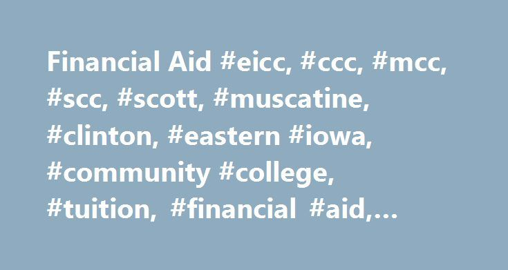 Financial Aid #eicc, #ccc, #mcc, #scc, #scott, #muscatine, #clinton, #eastern #iowa, #community #college, #tuition, #financial #aid, #assistance http://pittsburgh.remmont.com/financial-aid-eicc-ccc-mcc-scc-scott-muscatine-clinton-eastern-iowa-community-college-tuition-financial-aid-assistance/  # Financial Aid Hands down, Eastern Iowa Community Colleges is your best option when looking for an affordable college or technical education. Our tuition is the most competitive in the state of Iowa…
