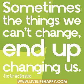 Sometimes the things we can't change, end up changing us. by deeplifequotes, via Flickr
