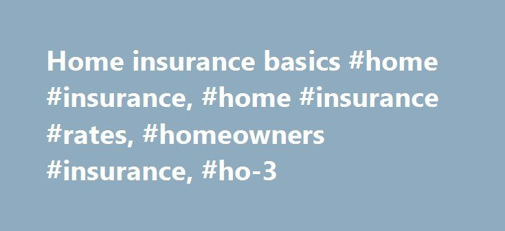 Home insurance basics #home #insurance, #home #insurance #rates, #homeowners #insurance, #ho-3 http://tablet.remmont.com/home-insurance-basics-home-insurance-home-insurance-rates-homeowners-insurance-ho-3/  # Home insurance basics By Amy Danise. Insure.com – Last updated: July 22, 2016 Home insurance protects what is typically the biggest investment you'll make: Your house. Yet this investment can disappear in matter of minutes or seconds if there's a fire or natural disaster. Insurance is…