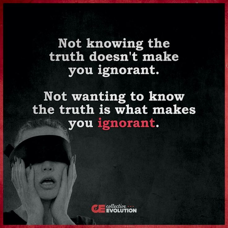 ... not wanting to know the truth is what makes you ignorant.