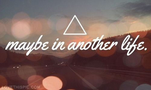 Maybe in another life. Things will be different. Life won't be so hard. And we'll be together