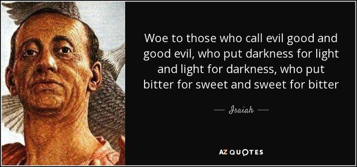 Isaiah quote: Woe to those who call evil good and good evil...