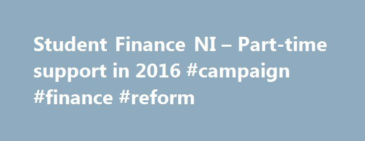 Student Finance NI – Part-time support in 2016 #campaign #finance #reform http://cash.remmont.com/student-finance-ni-part-time-support-in-2016-campaign-finance-reform/  #time finance #What support is available? As a part-time undergraduate student, who is studying at least 50% of an equivalent full-time course, you can apply for grants to help with the costs of your study. The amount of Fee Grant... Read more