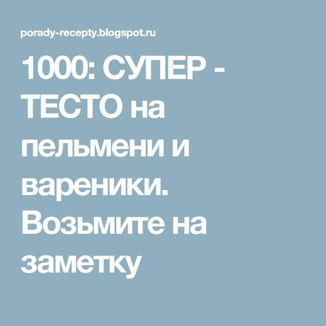 1000: СУПЕР - ТЕСТО на пельмени и вареники. Возьмите на заметку