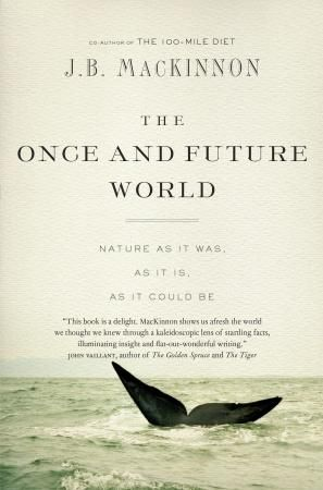 The Once and Future World: Nature As It Was, As It Is, As It Could Be by J.B. MacKinnon, Shortlisted for the 2014 Hubert Evans Non-Fiction Prize