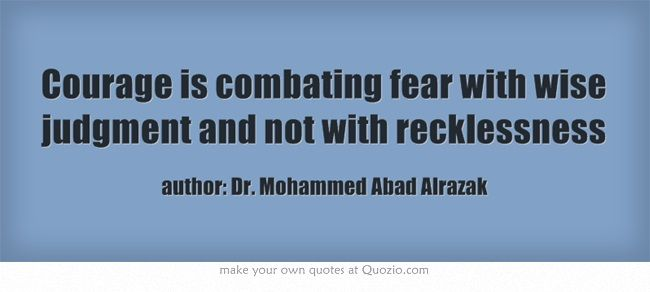 Courage is combating fear with wise judgment and not with recklessness