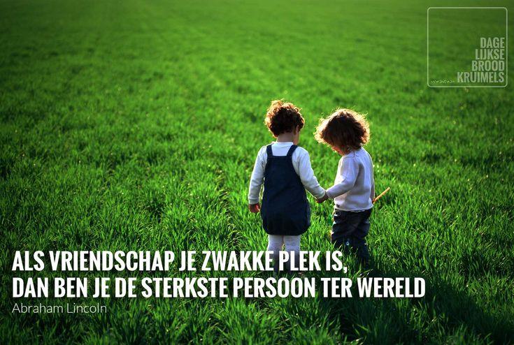 Als vriendschap je zwakke plek is, dan ben je de sterkste persoon terwereld.Abraham Lincoln.   http://www.dagelijksebroodkruimels.nl/quotes-personen/als-vriendschap-je-zwakke-plek-is-dan-ben-je-de-sterkste-persoon-ter-wereld/
