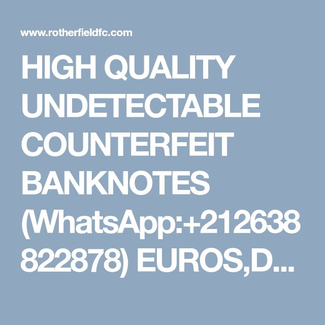 HIGH QUALITY UNDETECTABLE COUNTERFEIT BANKNOTES (WhatsApp:+212638822878) EUROS,DOLLARS AND POUNDS.AND S.S.D CHEMICALS. - Junior Forum - Forum - Rotherfield United Football Club