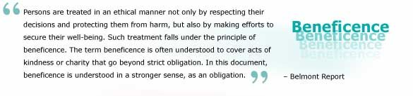 Two general rules have been articulated as complementary expressions of beneficent actions: Do no harm & Maximize possible benefits and minimize possible harms. Investigators and members of their institutions are obliged to give forethought to the maximization of benefits and the reduction of risk that might occur from the research investigation.