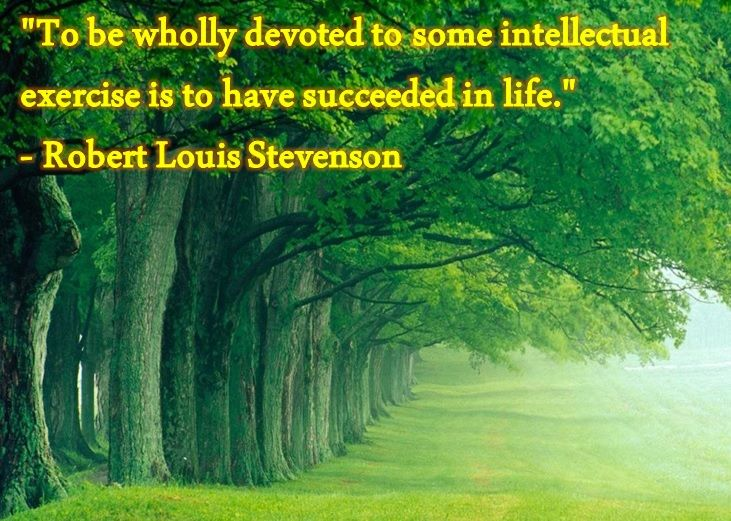 """To be wholly devoted to some intellectual exercise is to have succeeded in life."""