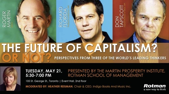 THE FUTURE OF CAPITALISM? OR NOT? | MAY 21, 5:30PM | ROTMAN SCHOOL OF MANAGEMENT |  SPEAKERS: Richard Florida, Director – Martin Prosperity Institute and Professor of Business and Creativity, Rotman Roger Martin, Dean, Rotman School of Management Don Tapscott, Adjunct Professor of Strategic Management and Fellow – Martin Prosperity Institute, Rotman MODERATOR: Heather Reisman, Founder and CEO, Indigo Books and Music COST: $25 plus HST