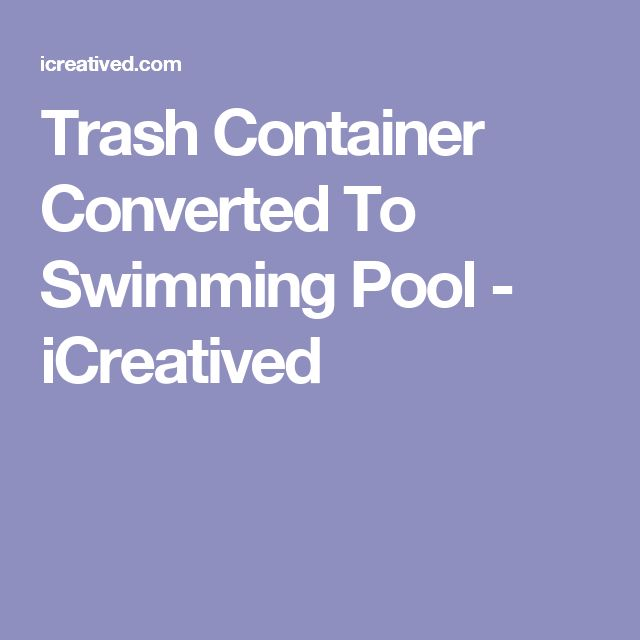 Trash Container Converted To Swimming Pool - iCreatived