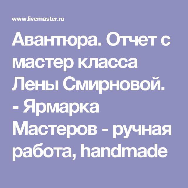 Авантюра. Отчет с мастер класса Лены Смирновой. - Ярмарка Мастеров - ручная работа, handmade