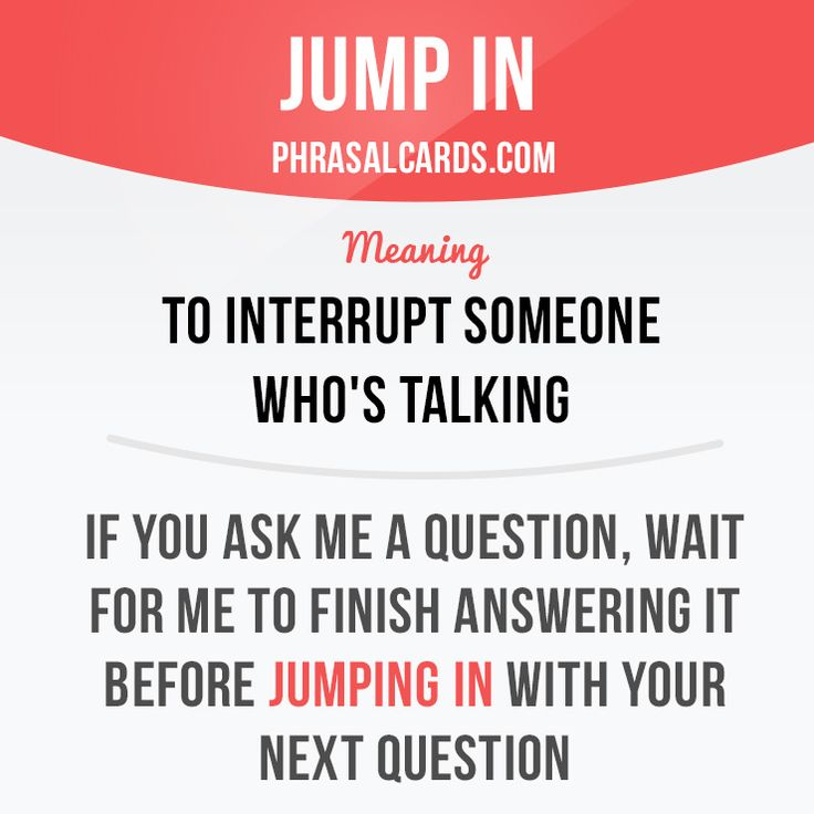 """Jump in"" means ""to interrupt someone who's talking"". Example: If you ask me a question, wait for me to finish answering it before jumping in with your next question. #phrasalverb #phrasalverbs #phrasal #verb #verbs #phrase #phrases #expression #expressions #english #englishlanguage #learnenglish #studyenglish #language #vocabulary #dictionary #grammar #efl #esl #tesl #tefl #toefl #ielts #toeic #englishlearning"