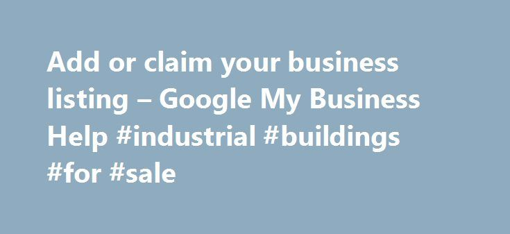 Add or claim your business listing – Google My Business Help #industrial #buildings #for #sale http://commercial.remmont.com/add-or-claim-your-business-listing-google-my-business-help-industrial-buildings-for-sale/  #how to get commercial listings # Add or claim your business listing To add your business information to Google Maps, Search, and other Google properties, you'll need to create a Google My Business listing (or get access to one, if it already exists). Manage how your business…