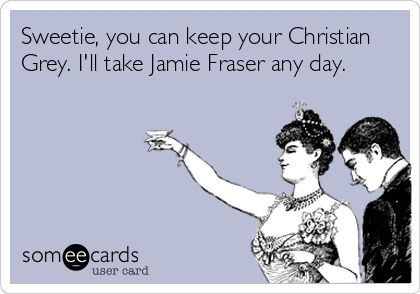 Sweetie, you can keep your Christian Grey. I'll take Jamie Fraser any day. AMEN!