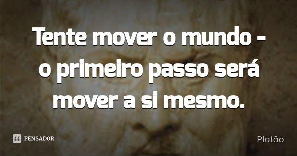 Tente mover o mundo - o primeiro passo será mover a si mesmo. — Platão