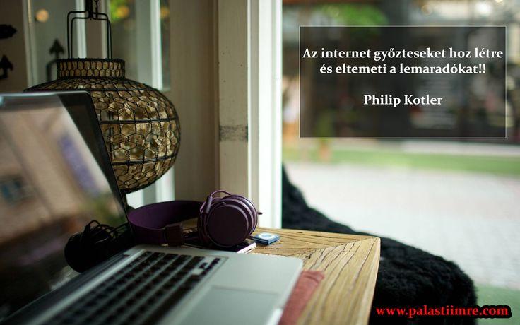 Az internet győzteseket hoz létre és eltemeti a lemaradókat!!  Philip Kotler  A világ változik. Vagy változol vele te is vagy, lemaradsz és eltemetnek  www.palastiimre.com