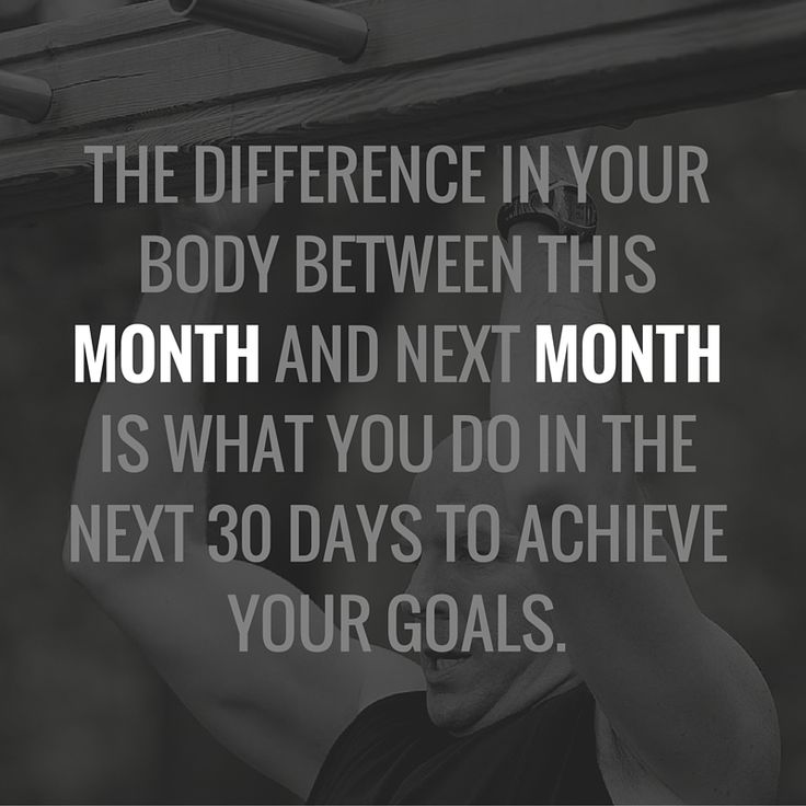 The difference in your body between this month and next month is what you do in the next 30 days to achieve your goals.