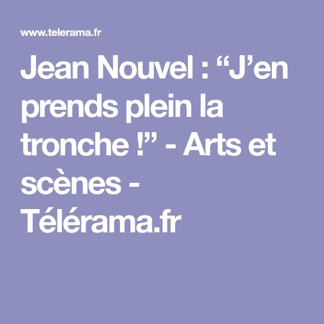 """Jean Nouvel : """"J'en prends plein la tronche !"""" - Arts et scènes - Télérama.fr"""