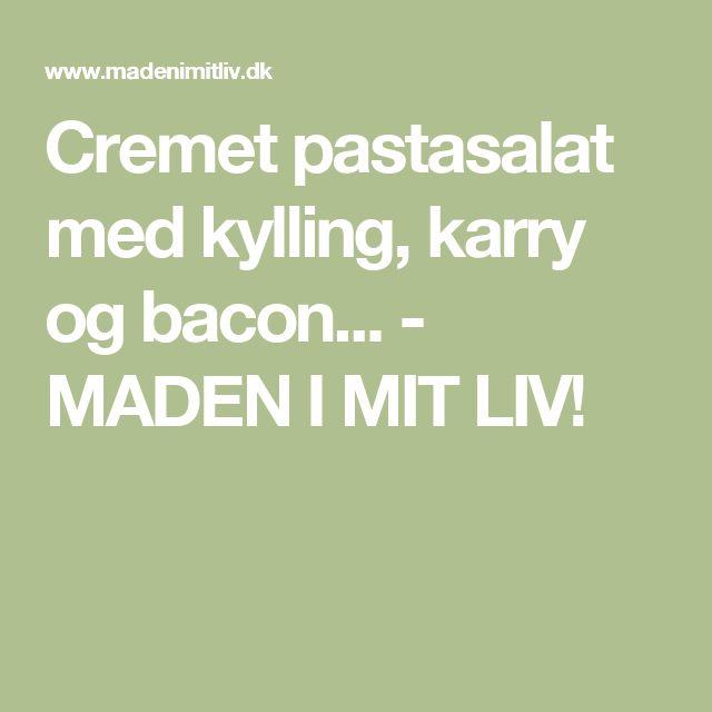 Cremet pastasalat med kylling, karry og bacon... - MADEN I MIT LIV!