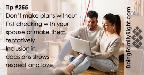 Don't make plans without first checking with your spouse or making them tentatively. Inclusion in decisions shows respect and love.