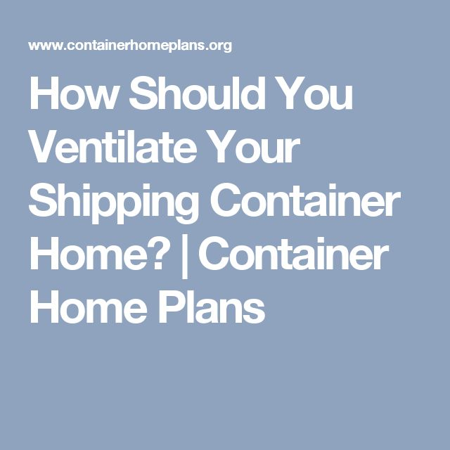 How Should You Ventilate Your Shipping Container Home? | Container Home Plans
