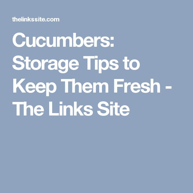 Cucumbers: Storage Tips to Keep Them Fresh - The Links Site