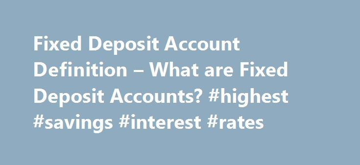 Fixed Deposit Account Definition – What are Fixed Deposit Accounts? #highest #savings #interest #rates http://savings.remmont.com/fixed-deposit-account-definition-what-are-fixed-deposit-accounts-highest-savings-interest-rates/  Fixed Deposit Account Fixed Deposit Account Meaning:In deposit terminology, the term Fixed Deposit Account refers...