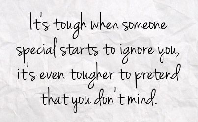 Its tough when someone special starts to ignore you, its even tougher to pretend that you dont mind.