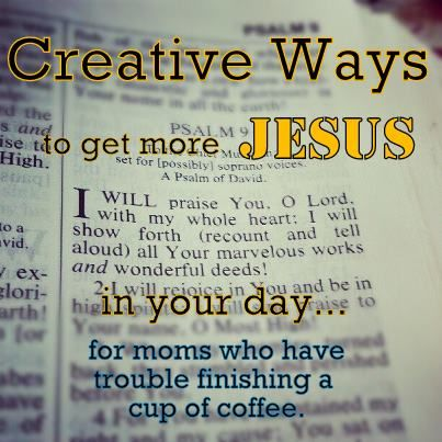 Creative Ways to Get More Jesus in Your Day - LOVE this!
