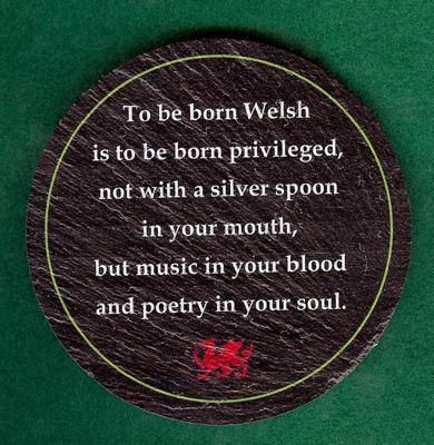 To be born Welsh.....in honor of my Welsh ancestors.