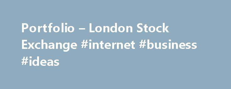 Portfolio – London Stock Exchange #internet #business #ideas http://bank.remmont.com/portfolio-london-stock-exchange-internet-business-ideas/  #stock market prices # Portfolio Welcome to the Portfolio Service from the London Stock Exchange. New users will need to register to use the service, existing user's portfolios have been migrated to the new service. Features and benefits A transactions page provides a comprehensive at-a-glance view of all your purchases and sales for each portfolio. ……