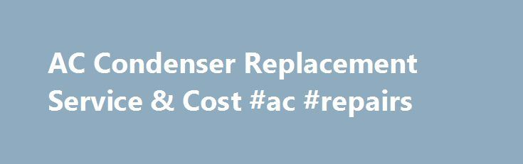 AC Condenser Replacement Service & Cost #ac #repairs http://puerto-rico.remmont.com/ac-condenser-replacement-service-cost-ac-repairs/  # AC Condenser Replacement at your home or office. AC Condenser Replacement Service What is the AC Condenser all about? The AC system has many key components: compressor, condenser, receiver dryer, evaporator, and hoses. For an AC system to work, it needs a gas or liquid substance called refrigerant (R-12 in older cars, R-134a in 1995 and newer cars). The job…