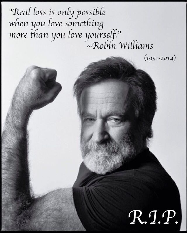 ♥♥♥ Real loss is only possible when you love something more than you love yourself. Robin Williams ♥♥