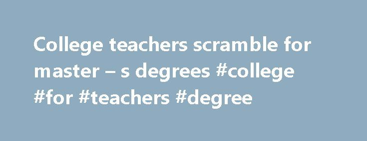 College teachers scramble for master – s degrees #college #for #teachers #degree http://riverside.remmont.com/college-teachers-scramble-for-master-s-degrees-college-for-teachers-degree/  # College teachers scramble for master's degrees Despite having decades of experience, some teachers are rushing to get a master s degree to stay qualified as colleges morph into degree-granting institutions. A quiet rivalry has always existed between colleges and universities, one promising practical…