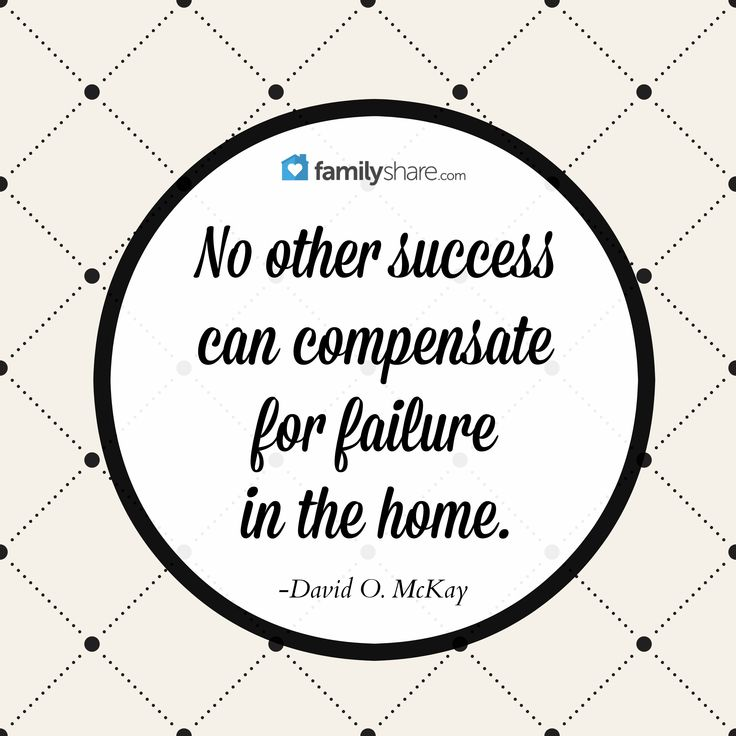 """""""No other success can compensate for failure in the home."""" -David O. McKay"""