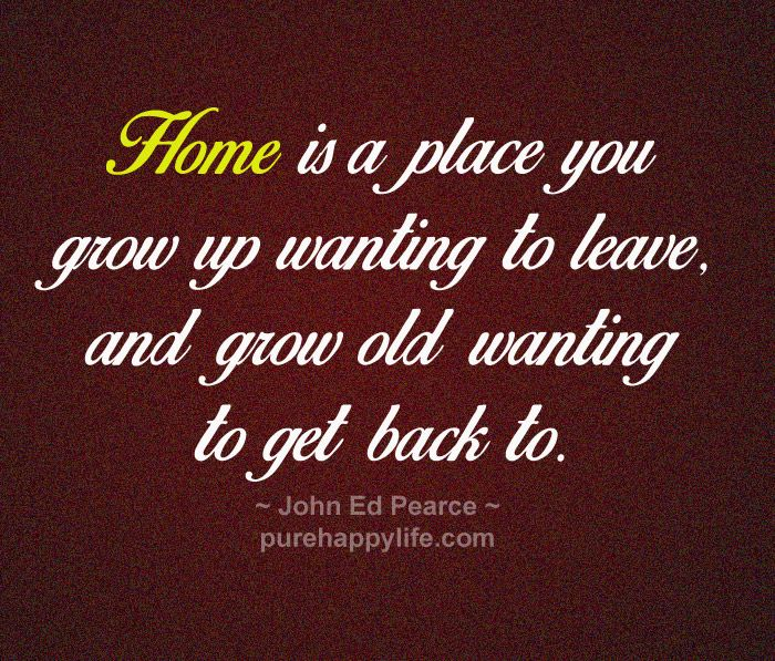 #quotes - Home is a place you grow up wanting...more on purehappylife.com
