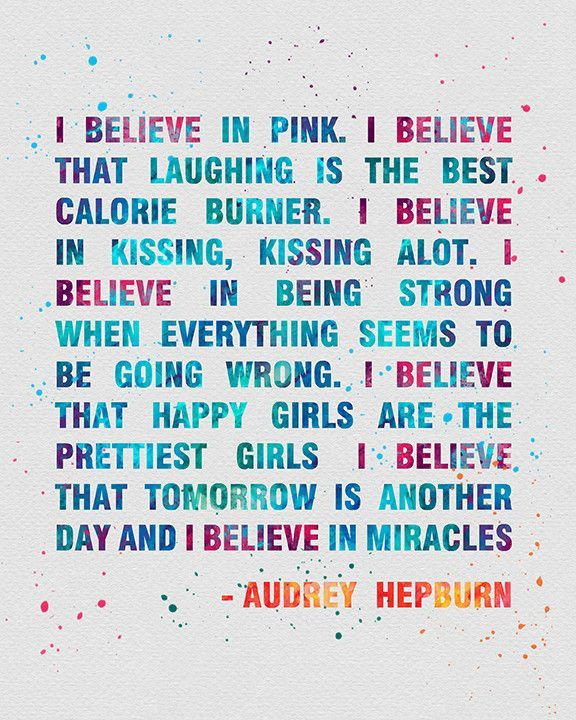 I believe in pink. I believe that laughing is the best calorie burner. I believe in kissing, kissing a lot. I believe in being strong when everything seems to be going wrong. I believe that happiest girls are the prettiest girls. I believe that tomorrow is another day and I believe in miracles. Girl Power. Audrey Hepburn Great Quote.