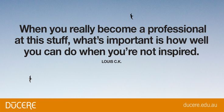 """When you really become a professional at this stuff, what's important is how well you can do when you're not inspired."" Louis C.K"