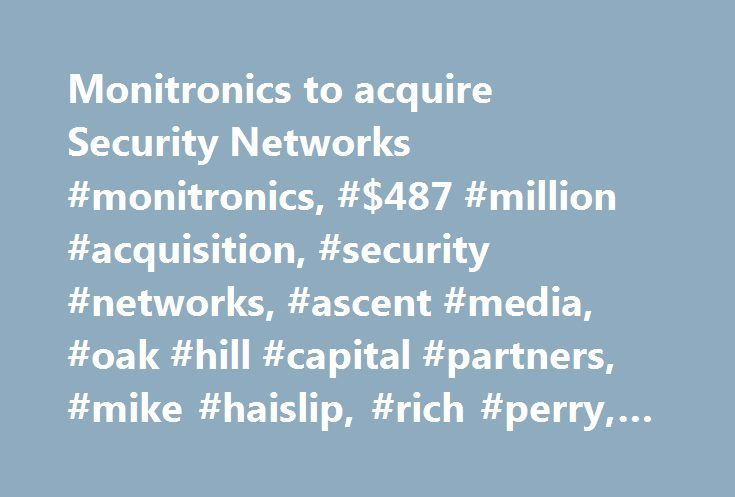 Monitronics to acquire Security Networks #monitronics, #$487 #million #acquisition, #security #networks, #ascent #media, #oak #hill #capital #partners, #mike #haislip, #rich #perry, #henry #edmonds http://tampa.remmont.com/monitronics-to-acquire-security-networks-monitronics-487-million-acquisition-security-networks-ascent-media-oak-hill-capital-partners-mike-haislip-rich-perry-henry-edmonds/  # Monitronics to acquire Security Networks ENGLEWOOD, Colo.—Monitronics will have more than 600…
