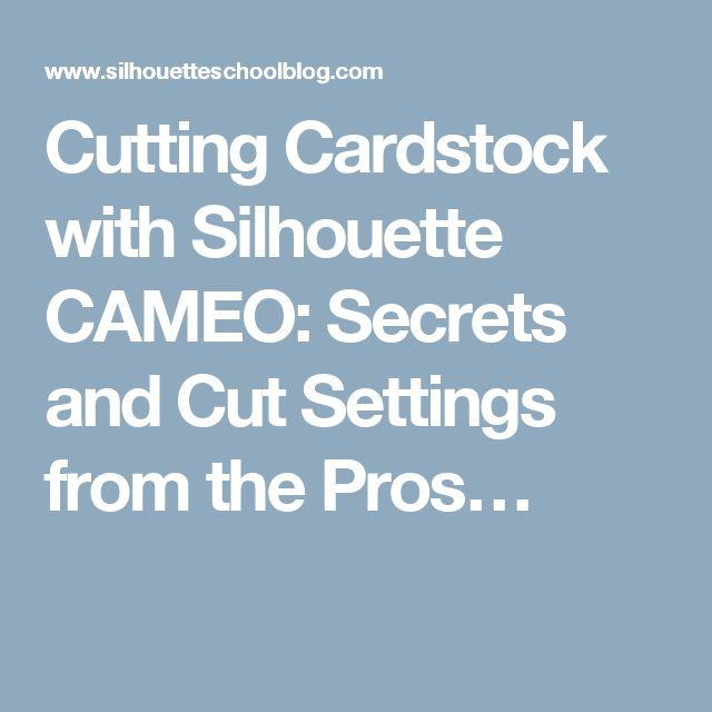 Cutting Cardstock with Silhouette CAMEO: Secrets and Cut Settings from the Pros…