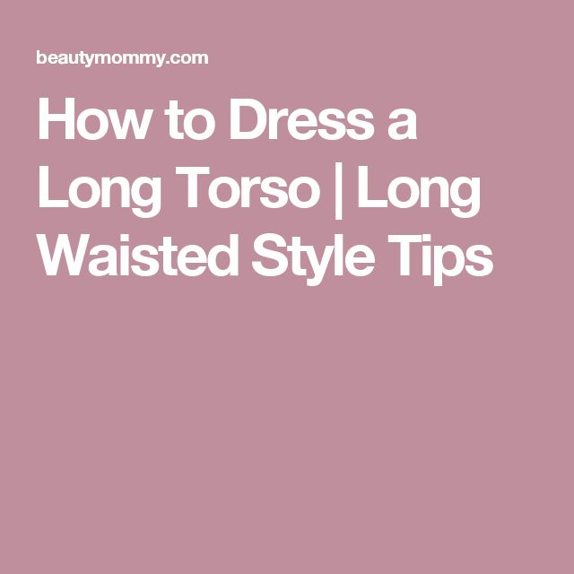 How to Dress a Long Torso   Long Waisted Style Tips